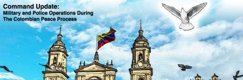 Command Update: Military and Policy Operations During the Colombian Peace Process